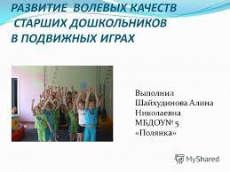 Презентация на тему РАЗВИТИЕ ВОЛЕВЫХ КАЧЕСТВ СТАРШИХ  1 РАЗВИТИЕ ВОЛЕВЫХ КАЧЕСТВ СТАРШИХ ДОШКОЛЬНИКОВ В ПОДВИЖНЫХ ИГРАХ Выполнил Шайхудинова Алина Николаевна МБДОУ 5 Полянка