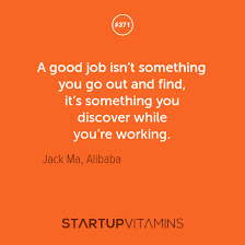 "Startup Quotes - ""A good job isn't something you go out and find,... via Relatably.com"