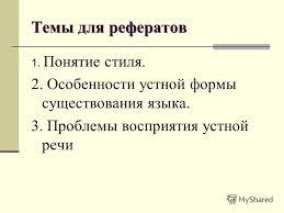 Презентация на тему Научный стиль русского языка Преподаватель  22 Темы для рефератов 1 Понятие стиля 2 Особенности устной формы существования языка 3 Проблемы восприятия устной речи