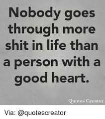Nobody Goes Through More Shit In Life Than A Person Witha Good Heart Interesting Picture Quotes Creator