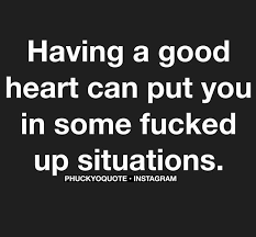 Having A Good Heart Can Put You In Some Fucked Up Situations Quotes Custom Good Heart Quotes