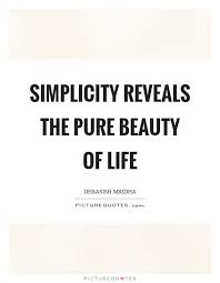 Simplicity Quotes About Beauty Best of Simplicity Reveals The Pure Beauty Of Life Picture Quotes