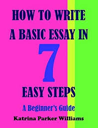 amazon com how to write a basic essay in seven easy steps a  how to write a basic essay in seven easy steps a beginner s guide
