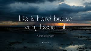 "Beautiful Wallpapers Of Quotes On Life Best Of Abraham Lincoln Quote ""Life Is Hard But So Very Beautiful"" 24"