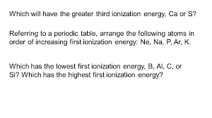 which will have the greater third ionization energy ca or s