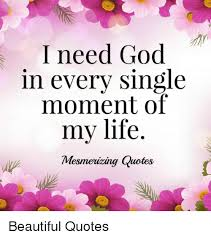 Beautiful Quotes About Life And God Best Of I Need God In Every Single Moment Of Mv Life Mesmeizing Quotes My