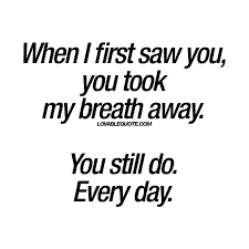 Quotes To Her Beauty Best Of When I First Saw You You Took My Breath Away You Still Do Every