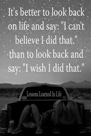 Risk Quotes Delectable It's Better To Look Back On Life And Say I Can't Believe I Did