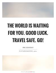 Safe Travel Quotes Extraordinary The World Is Waiting For You Good Luck Travel Safe Go Picture
