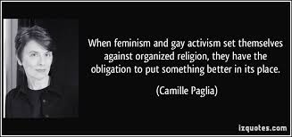 when feminism and gay activism set themselves against organized  when feminism and gay activism set themselves against organized religion they have the obligation to