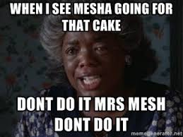 When I see mesha going for that cake dont do it Mrs mesh Dont do ... via Relatably.com