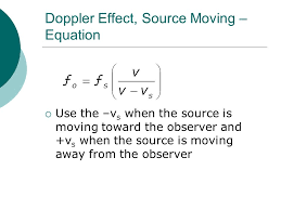 22 doppler effect source moving equation use the v s when the source is moving toward the observer and v s when the source is moving away from the
