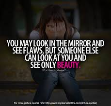 Look In The Mirror Quotes Magnificent You May Look In The Mirror And See Flaws But Someone Else Can Look