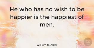 Happiness Quote Enchanting William R Alger He Who Has No Wish To Be Happier Is The Happiest