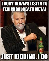 I Don't always listen to technical death metal Just kidding, i do ... via Relatably.com