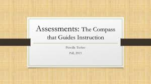 Assessments: The Compass that Guides Instruction Priscilla Tucker Fall, ppt  download