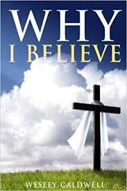 Why I Believe: Caldwell, Wesley: 9781543070378: Amazon.com: Books
