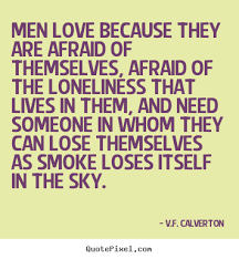 Love Quotes For Men VF Calverton pictures sayings Men love because they are afraid 93