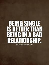 Bad Relationship Quotes Best Being Single Is Better Than Being In A Bad Relationship