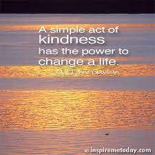 Whether you want to perk up a loved one, coworker, acquaintance kindness is also good for you, the giver. A Simple Act Of Kindness Has The Power To Change A Life Photo Quotes Random Acts Of Kindness Positive Mental Attitude