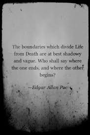poe said it best pinteres the boundaries which divide life from death are at best shadowy and vague who shall say where the one ends and where the other begins