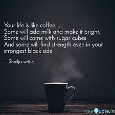 Your Life Is Like Coffee Quotes Writings By Shailja Vasisht