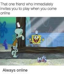 That One Friend Who Immediately Invites You To Play When You Come