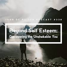 Jdr Podcast 338 Beyond Self Esteem Discovering The Unshakable You