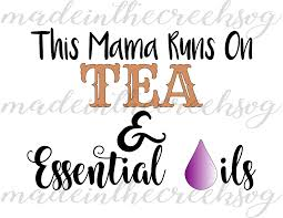 This Mama Runs On Tea Essential Oils Quotes Sayings Apparel Design Cut File Svg Png Pdf For Silhouette Cricut
