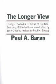 The Longer View Essays Toward A Critique Of Political Economy