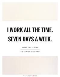 Quote Of The Week For Work Stunning I Work All The Time Seven Days A Week Picture Quotes