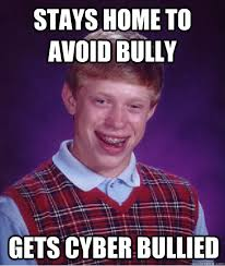 Stays home to avoid bully Gets cyber bullied - Bad Luck Brian ... via Relatably.com