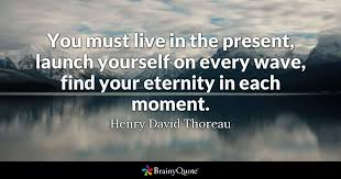 Live In The Present Quotes Custom You Must Live In The Present Launch Yourself On Every Wave Find