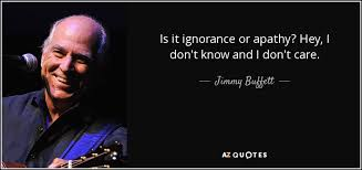 Jimmy Buffett Quote Is It Ignorance Or Apathy Hey I Don't Know And Impressive Apathy Quotes
