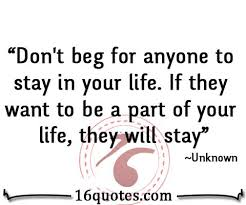 I Don't Beg Quotes Don't beg for anyone to stay in your life 6 9050