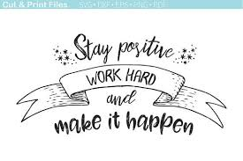 Positive Quotes For Work Simple Stay Positive Work Hard Make It Happen Motivational SVG Cutting File