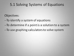 1 5 1 solving systems of equations objectives to identify a system of equations to determine if a point is a solution to a system to use graphing