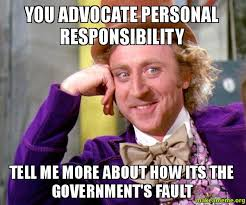 You advocate personal responsibility Tell me more about how its ... via Relatably.com