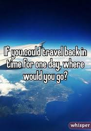 you could travel back in time for one day where would you go  if you could travel back in time for one day where would you go