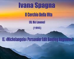Ivana Spagna - Il Cerchio Della Vita (Il Re Leone) (E. «Michelangelo»  Persueder Edit Bootleg Regroove)