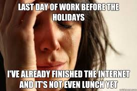 Last day of work before the holidays I've already finished the ... via Relatably.com