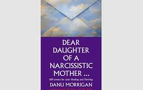 danu morrigan provides 100 letters of wisdom warmth humour support and encouragement to those affected by being raised by a narcissistic mother