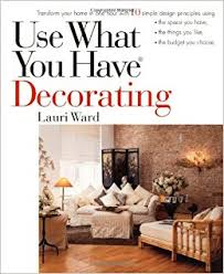 Use What You Have Decorating: Transform Your Home in One Hour with 10  Simple Design Principles: Lauri Ward: 9780399525360: Amazon.com: Books