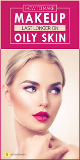 how to make makeup last longer on oily skin makeup s makeup and beauty ideas