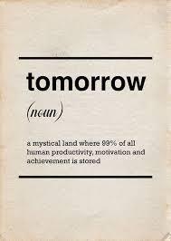 Tomorrow Noun Təˈmärˌō ˈmȯr A Mystical Land Where 40 Beauteous Funny Productivity Quotes