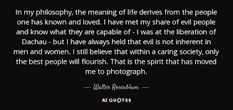 Meaning Of Quote Awesome Walter Rosenblum Quote In My Philosophy The Meaning Of Life