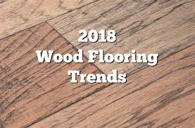 2018 wood flooring trends 21 trendy flooring ideas