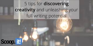 5 tips for discovering creativity and unleashing your full writing potential scoop it blog
