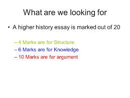 how to write a higher history essay what are we looking for a 2 what are we looking for a higher history essay is marked out of 20 4 marks are for structure 6 marks are for knowledge 10 marks are for argument
