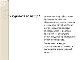 Учет валютных операций и внешнеэкономической деятельности  курсовая разница разница между рублевыми оценками актива или обязательства возникающая между двух дат 1 отчетной датой или датой оплаты